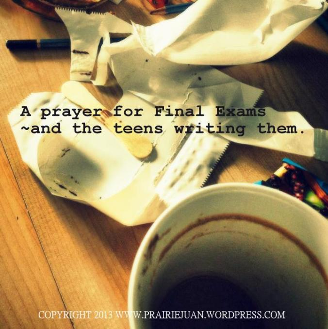 A Prayer for Final Exams~and the Teens Writing Them from Once Upon A Prairie @ prairiejuan.wordpress.com